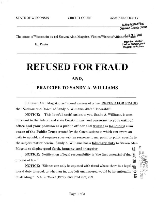 "OzaukeeMOB.org, Page 1 of the Steve Magritz response to the fraud upon the court by Sandy A. Williams, d/b/a ""judge"": STATE OF WISCONSIN  CIRCUIT COURT    OZAUKEE COUNTY The state of Wisconsin ex rel Steven Alan Magritz, Victim/Witness/Affiant/Movant, Ex Parte REFUSED FOR FRAUD AND, PRAECIPE TO SANDY A. WILLIAMS  I, Steven Alan Magritz, victim and witness of crime, REFUSE FOR FRAUD the ""Decision and Order"" of Sandy A. Williams, d/b/a ""Honorable"". NOTICE:	This lawful notification to you, Sandy A. Williams, is sent pursuant to the federal and state Constitutions, and pursuant to your oath of office and your position as a public officer and trustee (a fiduciary) cum onere of the Public Trust created by the Constitutions to which you swore an oath to uphold, and requires your written response to me, point by point, specific to the subject matter herein.  Sandy A. Williams has a fiduciary duty to Steven Alan Magritz to display good faith, honesty, and integrity.   NOTICE:  Notification of legal responsibility is ""the first essential of due process of law."" NOTICE:  ""Silence can only be equated with fraud where there is a legal or moral duty to speak or when an inquiry left unanswered would be intentionally misleading.""   U.S. v. Tweel (1977), 550 F.2d 297, 299."
