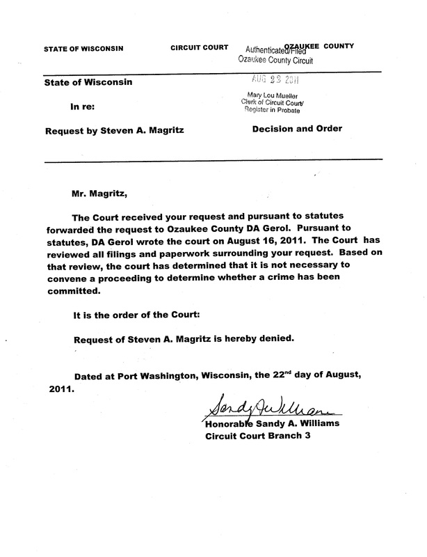 "OzaukeeMOB.org, Mr. Magritz:  The court received your request and pursuant to statutes forwarded the request to Ozaukee County DA Gerol. Pursuant to statutes, DA Gerol wrote the court on August 16, 2011. The court has reviewed all filings and paperwork surrounding your request. Based on that review, the court has determined that it is not necessary to convene a proceeding to determine whether a crime has been committed.  It is the Order of the Court:  Request of Steven A. Magritz is hereby denied. Dated at Port Washington, Wisconsin, the 22nd day of August, 2011. Signed by dishonorable and corrupt Sandy A. Williams, d/b/a ""judge"" of Ozaukee County Circuit Court, Ozaukee County, Wisconsin."