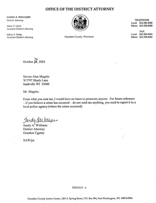 OzaukeeMOB.org, letter from Ozaukee County DA Sandy A. Williams to Steve Magritz:  Mr. Magritz:  From what you have sent me, I would have no basis to prosecute anyone.  For future reference – if you believe a crime has occurred – do not send me anything, you need to report it to a local police agency (where the crime occurred).  Signed by Sandy A. Williams, corrupt district attorney of Ozaukee County, Wisconsin, on October 30, 2003.  This was the second letter for which documentation has been found where Sandy Williams committed misprision  of felony by not prosecuting the corrupt Corporation Counsel of Ozaukee County, Dennis E. Kenealy.  The first letter found in the archives was received by corrupt DA Williams on October 7, 2002, to which Williams never responded.