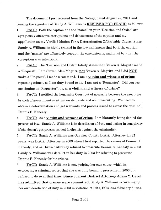 "OzaukeeMOB.org, Page 2 of the Steve Magritz response to the fraud upon the court by Sandy A. Williams, d/b/a ""judge"": The document I just received from the Notary, dated August 22, 2011 and bearing the signature of Sandy A. Williams, is REFUSED FOR FRAUD as follows: FACT:  Both the caption and the ""name"" on your ""Decision and Order"" are egregiously offensive corruptions and debasement of the caption and my appellation on my Verified Motion For A Determination Of Probable Cause.  Since Sandy A. Williams is highly trained in the law and knows that both the caption and the ""names"" are offensively corrupt, the conclusion is, and must be, that the corruption was intentional.   FACT:  The ""Decision and Order"" falsely states that Steven A. Magritz made a ""Request"".  I am Steven Alan Magritz, not Steven A. Magritz, and I did NOT make a ""Request"", I made a command.  I am a victim and witness of crime reporting crimes, as I am duty bound to do.  I am not a ""Requester"".  Did you see me signing as ""Requester"", or, as a victim and witness of crime?  FACT:  I notified the honorable Court out of necessity because the executive branch of government is sitting on its hands and not prosecuting.  We need to obtain a determination and get warrants and process issued to arrest the criminal, Dennis E. Kenealy. FACT:  As a victim and witness of crime, I am blatantly being denied due process of law.  Sandy A. Williams is in dereliction of duty and acting in conspiracy if she doesn't get process issued forthwith against the criminal(s).       FACT:  Sandy A. Williams was Ozaukee County District Attorney for 21 years, was District Attorney in 2003 when I first reported the crimes of Dennis E. Kenealy, and as District Attorney refused to prosecute Dennis E. Kenealy in 2003.  Sandy A. Williams was derelict in her duty in 2003 for refusing to prosecute Dennis E. Kenealy for his crimes. FACT:  Sandy A. Williams is now judging her own cause, which is, overseeing a criminal report that she was duty bound to prosecute in 2003 but refused to do so at that time.  Since current District Attorney Adam Y. Gerol has admitted that crimes were committed, Sandy A. Williams is covering up her own dereliction of duty in 2003 in violation of DR's, EC's, and fiduciary duties."