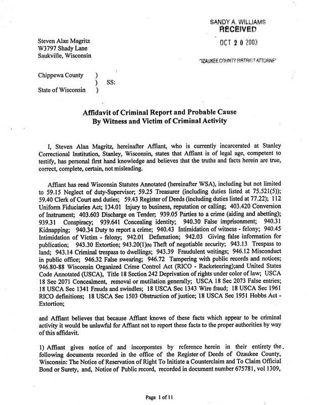 OzaukeeMOB.org, Chippewa County, State of Wisconsin,	SS: Affidavit of Criminal Report and Probable Cause By Witness and Victim of Criminal Activity I, Steven Alan Magritz, hereinafter Affiant, who is currently incarcerated at Stanley Correctional Institution, Stanley, Wisconsin, states that Affiant is of legal age, competent to testify, has personal first hand knowledge and believes that the truths and facts herein are true, correct, complete, certain, not misleading. Affiant has read Wisconsin Statutes Annotated (hereinafter WSA), including but not limited to 59.15 Neglect of duty-Supervisor; 59.25 Treasurer (including duties listed at 75.521(5)); 59.40 Clerk of Court and duties; 59.43 Register of Deeds (including duties listed at 77.22); 112 Uniform Fiduciaries Act; 134.01 Injury to business, reputation or calling; 403.420 Conversion of Instrument; 403.603 Discharge on Tender, 939.05 Parties to a crime (aiding and abetting); 939.31 Conspiracy; 939.641 Concealing identity; 940.30 False imprisonment; 940.31 Kidnapping; 940.34 Duty to report a crime; 940.43 Intimidation of witness - felony; 940.45 Intimidation of Victim - felony; 942.01 Defamation; 942.03 Giving false information for publication; 943.30 Extortion; 943.20(1)(b) Theft of negotiable security; 943.13 Trespass to land; 943.14 Criminal trespass to dwellings; 943.39 Fraudulent writings; 946.12 Misconduct in public office; 946.32 False swearing; 946.72 Tampering with public records and notices; 946.80-88 Wisconsin Organized Crime Control Act (RICO - Racketeering);and United States Code Annotated (USCA), Title 18 Section 242 Deprivation of rights under color of law; USCA 18 Sec 2071 Concealment, removal or mutilation generally; USCA 18 Sec 2073 False entries; 18 USCA Sec 1341 Frauds and swindles; 18 USCA Sec 1343 Wire fraud; 18 USCA Sec 1961 RICO definitions; 18 USCA Sec 1503 Obstruction of justice; 18 USCA Sec 1951 Hobbs Act -Extortion; and Affiant believes that because Affiant knows of these facts which appear to be criminal activity it would be unlawful for Affiant not to report these facts to the proper authorities by way of this affidavit. 1) Affiant gives notice of and incorporates by reference herein in their entirety the . following documents recorded in the office of the Register of Deeds of Ozaukee County, Wisconsin: The Notice of Reservation of Right To Initiate a Counterclaim and To Claim Official Bond or Surety, and, Notice of Public record, recorded in document number 675781, vol 1309,