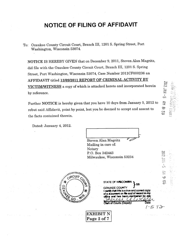 OzaukeeMOB.org, NOTICE OF FILING OF AFFIDAVIT:  To:   Ozaukee County Circuit Court, Branch III, 1201 S. Spring Street, Port Washington, Wisconsin 53074.  NOTICE IS HEREBY GIVEN that on December 9, 2011, Steven Alan Magritz, did file with the Ozaukee County Circuit Court, Branch III, 1201 S. Spring Street, Port Washington, Wisconsin 53074, Case Number 2011CF000236 an AFFIDAVIT titled 12/09/2011 REPORT OF CRIMINAL ACTIVITY BY VICTIM/WITNESS a copy of which is attached hereto and incorporated herein by reference.  Further NOTICE is hereby given that you have 10 days from January 5, 2012 to rebut said Affidavit, point by point, lest you be deemed to accept and assent to the facts contained therein.  Dated: January 4, 2012. Steven Alan Magritz,  Mailing in care of:  Notary, P.O. Box 342443, Milwaukee, Wisconsin 53234